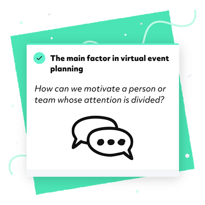 The main factor in virtual event planning: How can we motivate a person whose attention is divided?